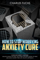 How To Stop Worrying Anxiety Cure - Charles Fuchs