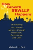How Growth Really Happens: The Making of Economic Miracles through Production, Governance, and Skills - Michael Best