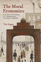 The Moral Economists: R. H. Tawney, Karl Polanyi, E. P. Thompson, and the Critique of Capitalism - Tim Rogan