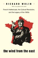 The Wind From the East: French Intellectuals, the Cultural Revolution, and the Legacy of the 1960s – Second Edition - Richard Wolin
