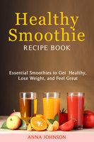 Healthy Smoothie Recipe Book - Anna Johnson