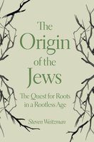 The Origin of the Jews: The Quest for Roots in a Rootless Age - Steven Weitzman