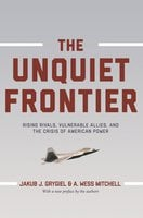The Unquiet Frontier: Rising Rivals, Vulnerable Allies, and the Crisis of American Power - A. Wess Mitchell, Jakub J. Grygiel