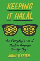 Keeping It Halal: The Everyday Lives of Muslim American Teenage Boys - John O'Brien