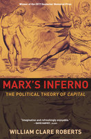 Marx's Inferno: The Political Theory of Capital - William Clare Roberts