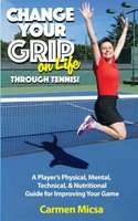 Change Your Grip on Life Through Tennis - Carmen Micsa