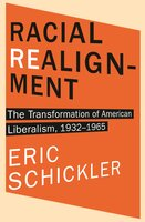 Racial Realignment: The Transformation of American Liberalism, 1932–1965 - Eric Schickler