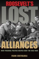 Roosevelt's Lost Alliances: How Personal Politics Helped Start the Cold War - Frank Costigliola