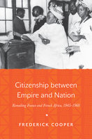 Citizenship between Empire and Nation: Remaking France and French Africa, 1945–1960 - Frederick Cooper