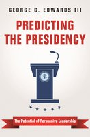 Predicting the Presidency: The Potential of Persuasive Leadership - George C. Edwards