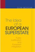The Idea of a European Superstate: Public Justification and European Integration – New Edition - Glyn Morgan