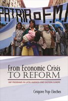 From Economic Crisis to Reform: IMF Programs in Latin America and Eastern Europe - Grigore Pop-Eleches