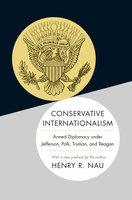 Conservative Internationalism: Armed Diplomacy under Jefferson, Polk, Truman, and Reagan - Henry R. Nau