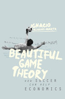 Beautiful Game Theory: How Soccer Can Help Economics - Ignacio Palacios-Huerta