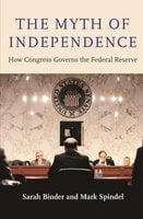 The Myth of Independence: How Congress Governs the Federal Reserve - Sarah Binder, Mark Spindel
