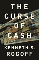 The Curse of Cash: How Large-Denomination Bills Aid Crime and Tax Evasion and Constrain Monetary Policy - Kenneth S. Rogoff