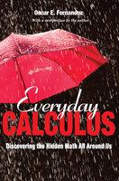 Everyday Calculus: Discovering the Hidden Math All around Us - Oscar Fernandez