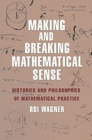 Making and Breaking Mathematical Sense: Histories and Philosophies of Mathematical Practice - Roi Wagner