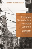 Everyday Sectarianism in Urban Lebanon: Infrastructures, Public Services, and Power - Joanne Randa Nucho