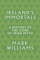 Ireland's Immortals: A History of the Gods of Irish Myth - Mark Williams