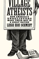 Village Atheists: How America's Unbelievers Made Their Way in a Godly Nation - Leigh Eric Schmidt