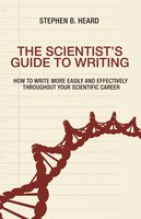 The Scientist's Guide to Writing: How to Write More Easily and Effectively throughout Your Scientific Career - Stephen B. Heard