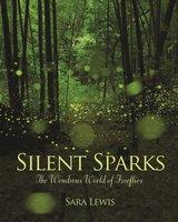 Silent Sparks: The Wondrous World of Fireflies - Sara Lewis