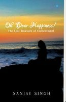 Oh Dear Happiness! The lost treasure of contentment - Sanjay Singh