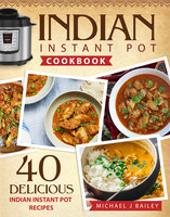Indian Instant Pot Cookbook - Michael J Bailey