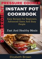 5 -Ingredient Pressure Cooker Instant Pot Cookbook - Elizabeth Brown