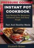 5 -Ingredient Pressure Cooker Instant Pot Cookbook - Elizabeth Brown