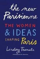 The New Parisienne: The Women & Ideas Shaping Paris - Lindsey Tramuta