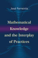 Mathematical Knowledge and the Interplay of Practices - José Ferreirós