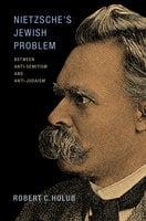 Nietzsche's Jewish Problem: Between Anti-Semitism and Anti-Judaism - Robert C. Holub