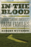 In the Blood: Understanding America's Farm Families - Robert Wuthnow