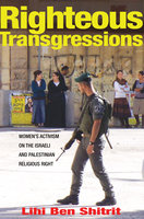 Righteous Transgressions: Women's Activism on the Israeli and Palestinian Religious Right - Lihi Ben Shitrit