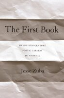The First Book: Twentieth-Century Poetic Careers in America - Jesse Zuba