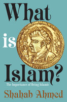 What Is Islam?: The Importance of Being Islamic - Shahab Ahmed