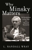 Why Minsky Matters: An Introduction to the Work of a Maverick Economist - L. Randall Wray