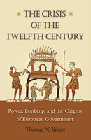 The Crisis of the Twelfth Century: Power, Lordship, and the Origins of European Government - Thomas N. Bisson