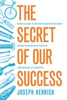 The Secret of Our Success: How Culture Is Driving Human Evolution, Domesticating Our Species, and Making Us Smarter - Joseph Henrich