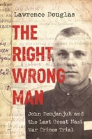 The Right Wrong Man: John Demjanjuk and the Last Great Nazi War Crimes Trial - Lawrence Douglas