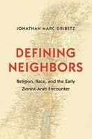 Defining Neighbors: Religion, Race, and the Early Zionist-Arab Encounter - Jonathan Marc Gribetz