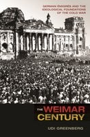 The Weimar Century: German Émigrés and the Ideological Foundations of the Cold War - Udi Greenberg