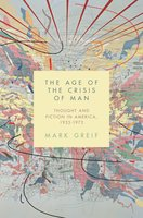 The Age of the Crisis of Man: Thought and Fiction in America, 1933–1973 - Mark Greif