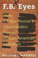 F.B. Eyes: How J. Edgar Hoover's Ghostreaders Framed African American Literature - William J. Maxwell