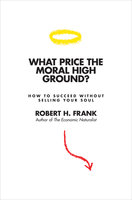 What Price the Moral High Ground? – How to Succeed without Selling Your Soul - Robert H. Frank