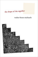 The Shape of the Signifier: 1967 to the End of History - Walter Benn Michaels