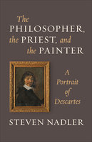The Philosopher, the Priest, and the Painter: A Portrait of Descartes - Steven Nadler