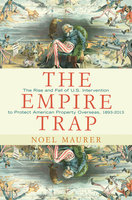 The Empire Trap: The Rise and Fall of U.S. Intervention to Protect American Property Overseas, 1893–2013 - Noel Maurer
